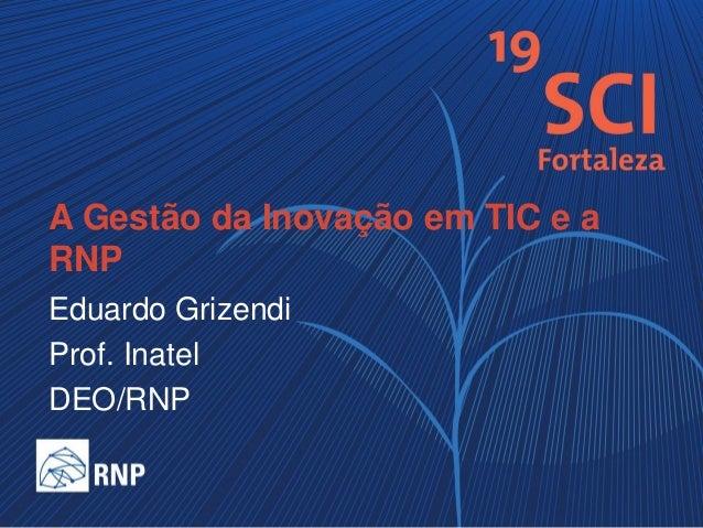 A Gestão da Inovação em TIC e a RNP Eduardo Grizendi Prof. Inatel DEO/RNP