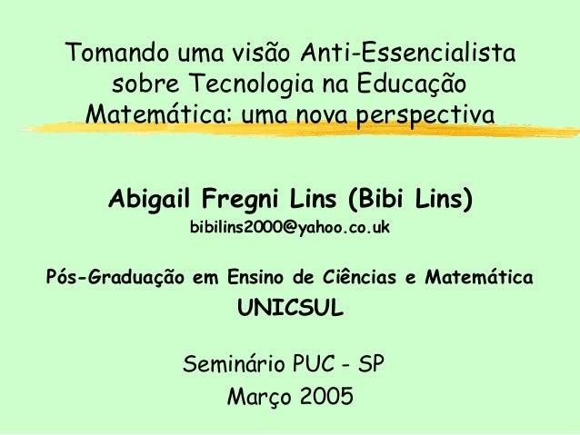 Tomando uma visão Anti-Essencialista sobre Tecnologia na Educação Matemática: uma nova perspectiva Abigail Fregni Lins (Bi...