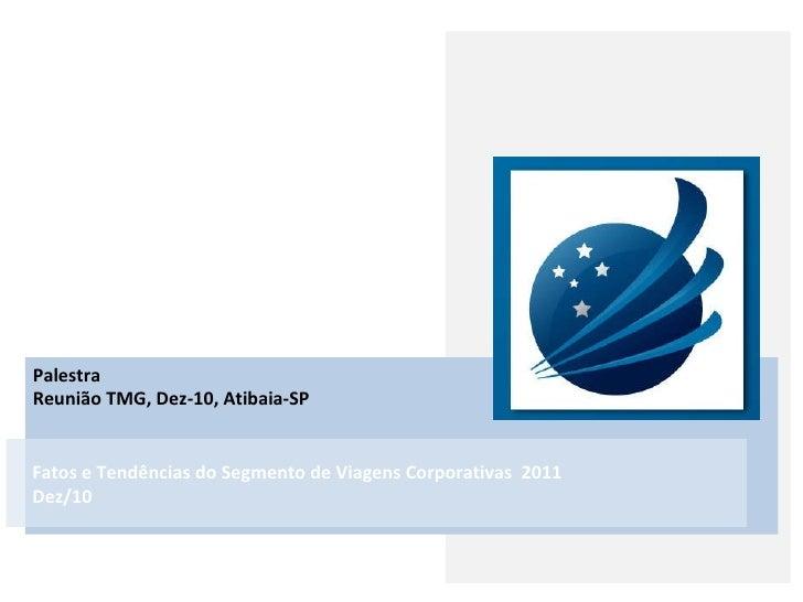 Palestra Reunião TMG, Dez-10, Atibaia-SP Fatos e Tendências do Segmento de Viagens Corporativas  2011 Dez/10