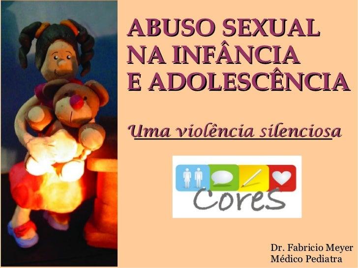 ABUSO SEXUALNA INFÂNCIAE ADOLESCÊNCIAUma violência silenciosa                Dr. Fabricio Meyer                Médico Pedi...