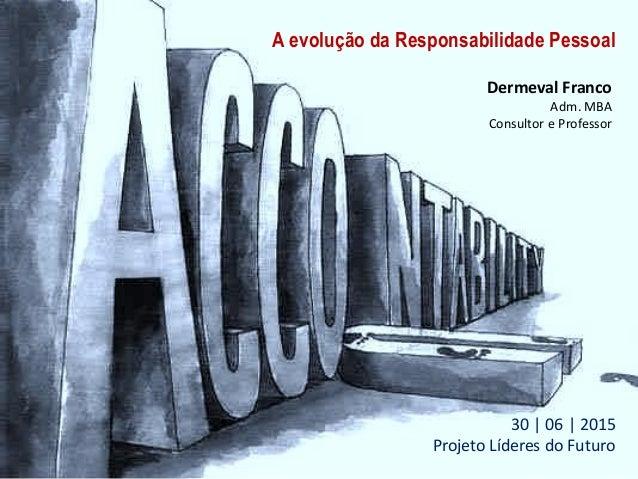 A evolução da Responsabilidade Pessoal Dermeval Franco Adm. MBA Consultor e Professor 30 | 06 | 2015 Projeto Líderes do Fu...
