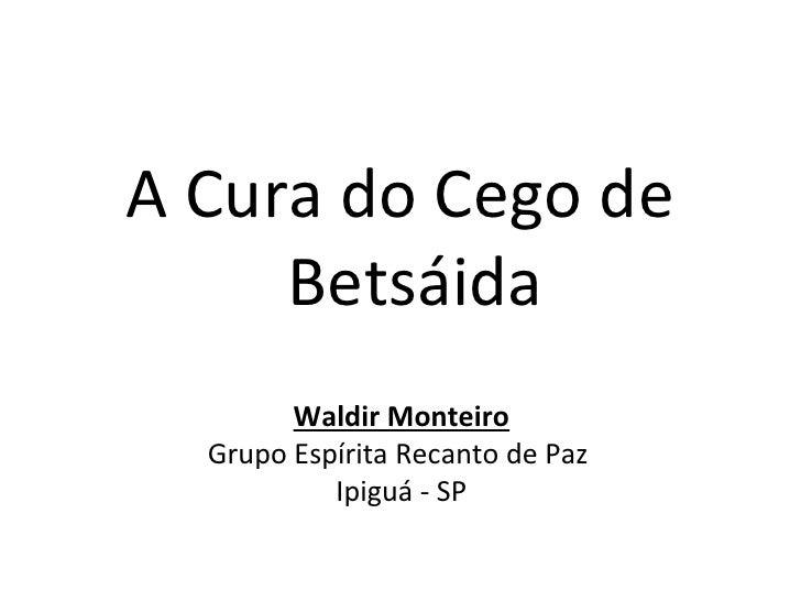 A Cura do Cego de     Betsáida        Waldir Monteiro  Grupo Espírita Recanto de Paz           Ipiguá - SP