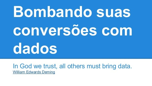 Bombando suas conversões com dados In God we trust, all others must bring data. William Edwards Deming