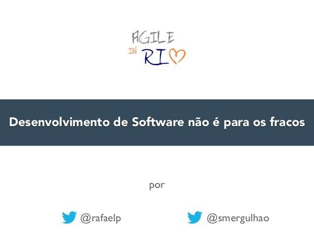 Desenvolvimento de Software não é para os fracos  por @rafaelp  @smergulhao