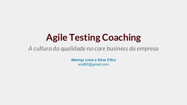 Agile Testing Coaching A cultura da qualidade no core business da empresa Walmyr Lima e Silva Filho wlsf82@gmail.com