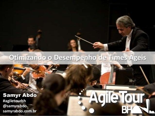 Otimizando o Desempenho de Times Ágeis  Samyr Abdo #agiletourbh @samyrabdo samyrabdo.com.br
