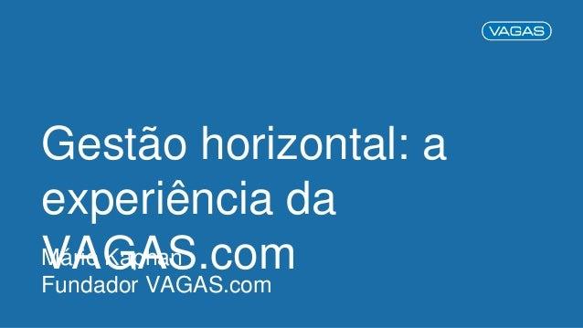 Gestão horizontal: a experiência da VAGAS.comMário Kaphan Fundador VAGAS.com