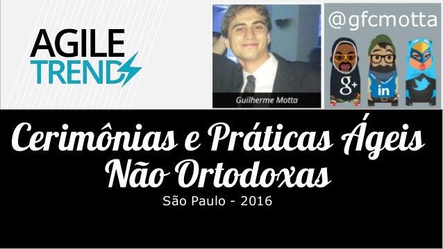 @gfcmotta Cerimônias e Práticas Ágeis Não OrtodoxasSão Paulo - 2016