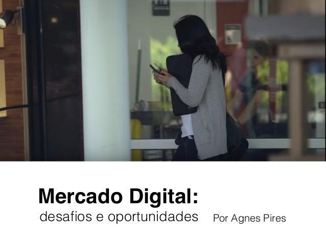 Mercado Digital: desafios e oportunidades Por Agnes Pires