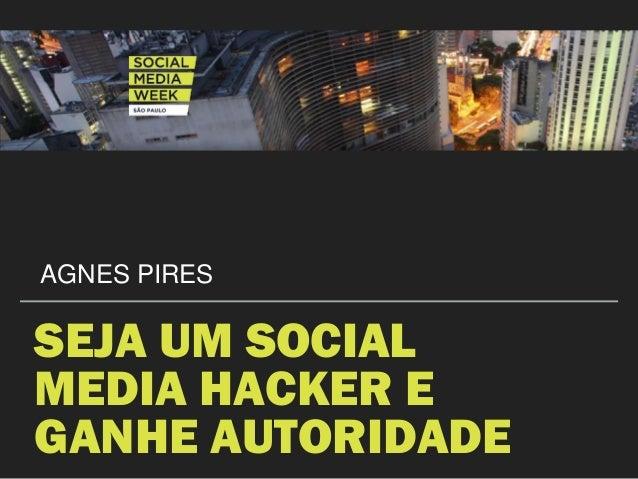 SEJA UM SOCIAL MEDIA HACKER E GANHE AUTORIDADE AGNES PIRES