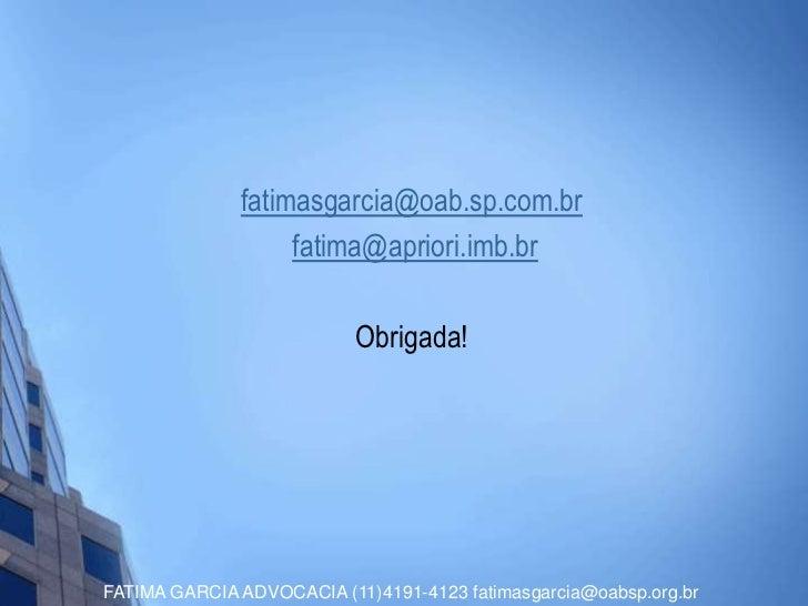 fatimasgarcia@oab.sp.com.br                   fatima@apriori.imb.br                           Obrigada!FATIMA GARCIA ADVOC...