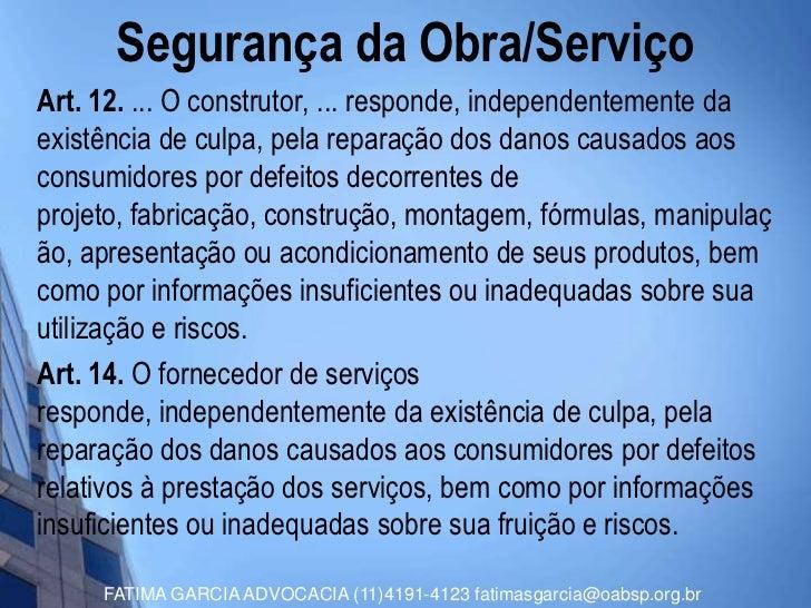 Segurança da Obra/ServiçoArt. 12. ... O construtor, ... responde, independentemente daexistência de culpa, pela reparação ...