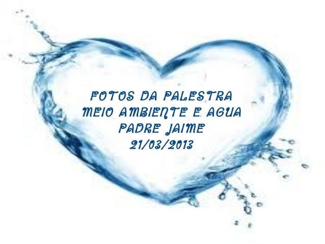 FOTOS DA PALESTRAMEIO AMBIENTE E AGUAPADRE JAIME21/03/2013
