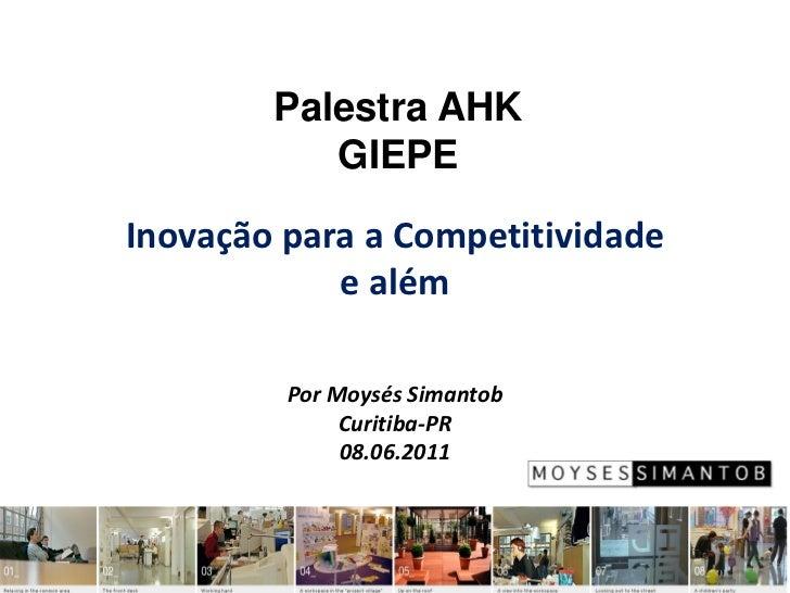 Palestra AHK           GIEPEInovação para a Competitividade            e além         Por Moysés Simantob              Cur...