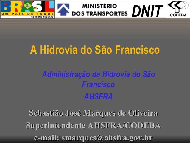 A Hidrovia do São Francisco Administração da Hidrovia do São Francisco AHSFRA DNIT Sebastião José Marques de OliveiraSebas...