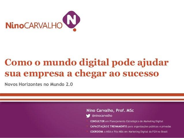 Novos Horizontes no Mundo 2.0Como o mundo digital pode ajudarsua empresa a chegar ao sucessoNino Carvalho, Prof. MSc@ninoc...