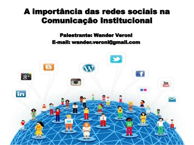 A importância das redes sociais na Comunicação Institucional Palestrante: Wander Veroni E-mail: wander.veroni@gmail.com