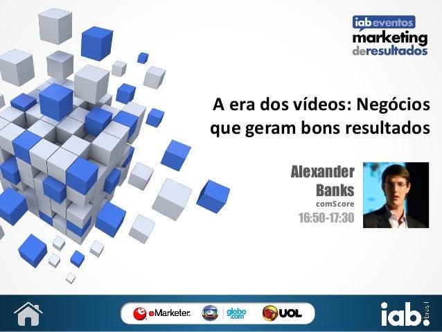 A era dos vídeos: Negócios que geram bons resultados Alexander Banks comScore  16:50-17:30  SUA FOTO