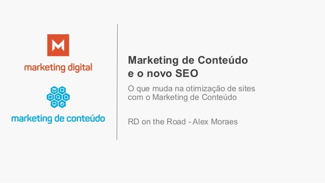 Marketing de Conteúdo e o novo SEO O que muda na otimização de sites com o Marketing de Conteúdo RD on the Road - Alex Mor...