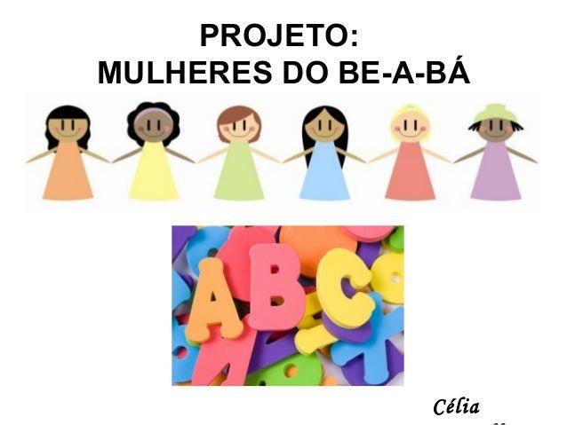PROJETO: MULHERES DO BE-A-BÁ Célia