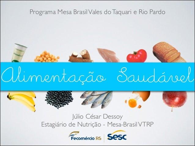 Programa Mesa Brasil Vales do Taquari e Rio Pardo  Alimentação Saudável Júlio César Dessoy  Estagiário de Nutrição - Mesa...
