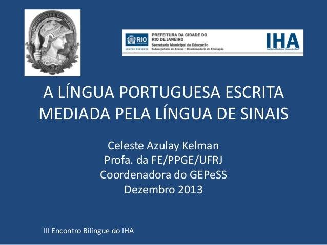 A LÍNGUA PORTUGUESA ESCRITA MEDIADA PELA LÍNGUA DE SINAIS Celeste Azulay Kelman Profa. da FE/PPGE/UFRJ Coordenadora do GEP...