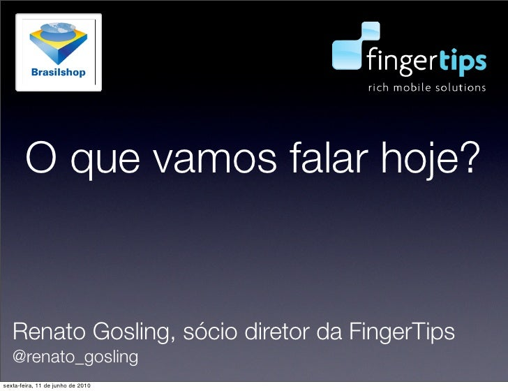 O que vamos falar hoje?      Renato Gosling, sócio diretor da FingerTips    @renato_gosling sexta-feira, 11 de junho de 20...