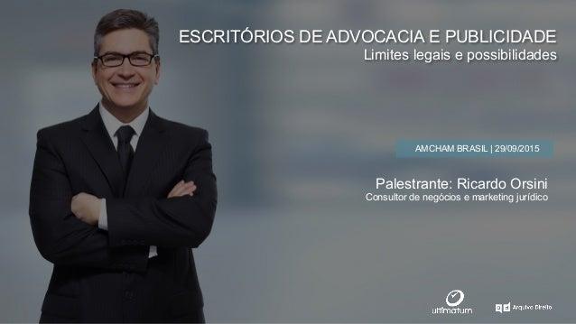 ESCRITÓRIOS DE ADVOCACIA E PUBLICIDADE Limites legais e possibilidades AMCHAM BRASIL | 29/09/2015 Palestrante: Ricardo Ors...