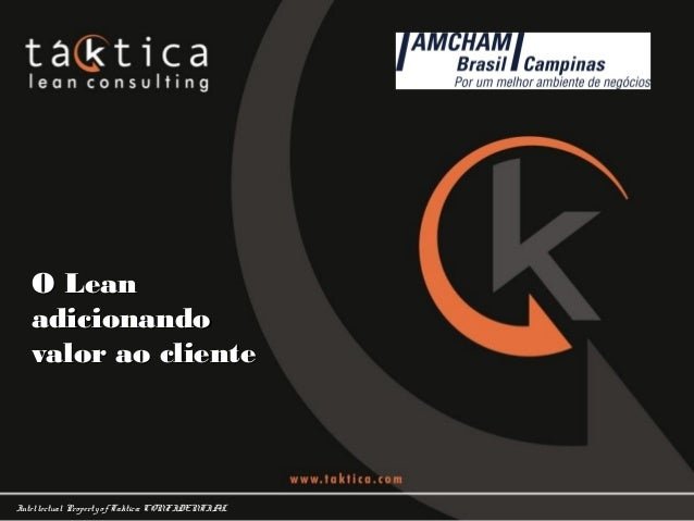 Intellectual Property of Taktica: CONFIDENTIAL O LeanO Lean adicionandoadicionando valor ao clientevalor ao cliente