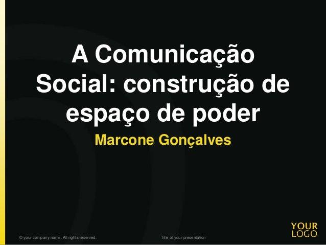 A Comunicação Social: construção de espaço de poder Marcone Gonçalves © your company name. All rights reserved. Title of y...