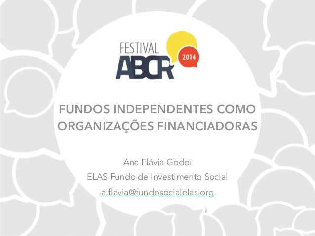 FUNDOS INDEPENDENTES COMO ORGANIZAÇÕES FINANCIADORAS Ana Flávia Godoi ELAS Fundo de Investimento Social a.flavia@fundosoci...