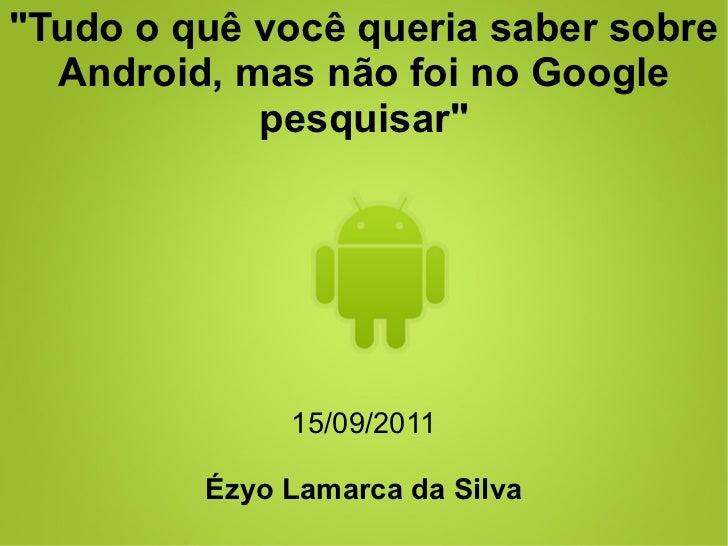 """""""Tudo o quê você queria saber sobre  Android, mas não foi no Google            pesquisar""""              15/09/2011         ..."""