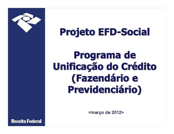 ProjetoEFDSocial    ProgramadeUnificaçãodoCrédito    (Fazendárioe   Previdenciário)       <marçode2012>