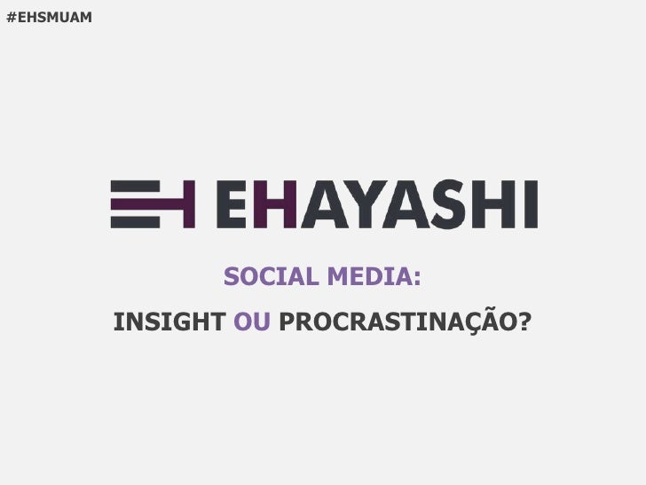 #EHSMUAM                 SOCIAL MEDIA:           INSIGHT OU PROCRASTINAÇÃO?