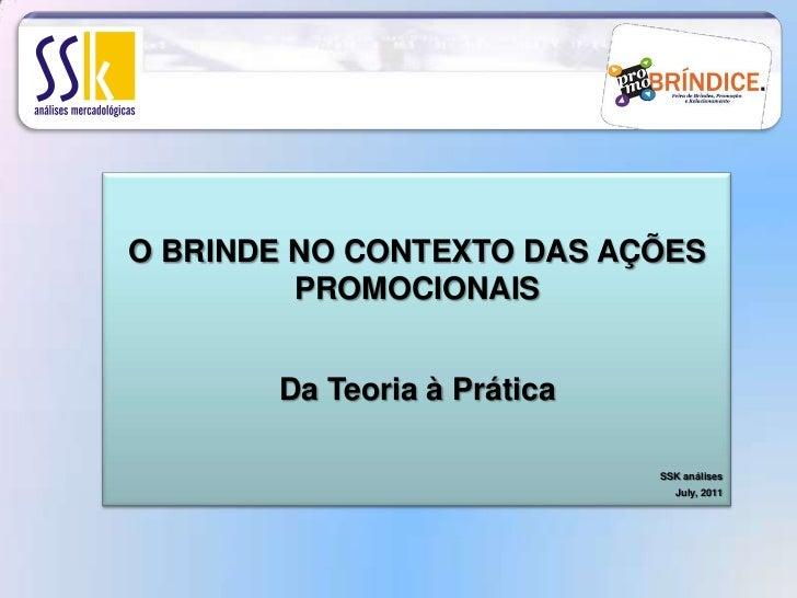 O BRINDE NO CONTEXTO DAS AÇÕES PROMOCIONAIS<br />Da Teoria à Prática<br />SSK análises<br />July, 2011<br />