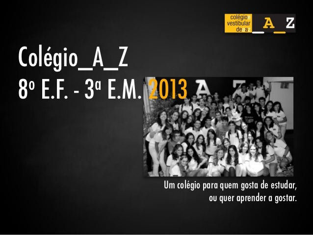 Colégio_A_Z8 o E.F. - 3a E.M. 2013                   Um colégio para quem gosta de estudar,                               ...