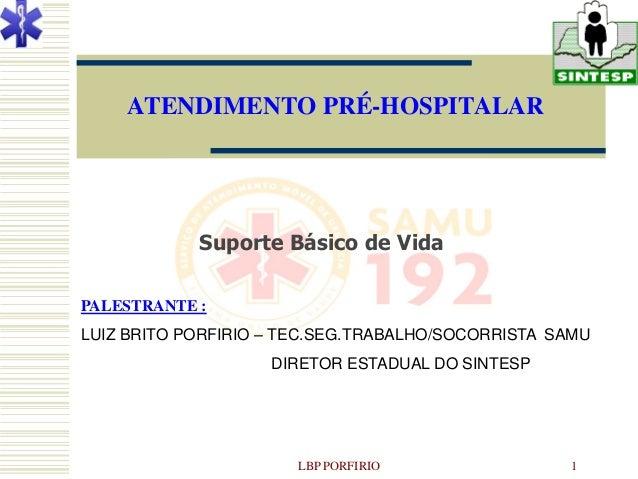 ATENDIMENTO PRÉ-HOSPITALAR            Suporte Básico de VidaPALESTRANTE :LUIZ BRITO PORFIRIO – TEC.SEG.TRABALHO/SOCORRISTA...