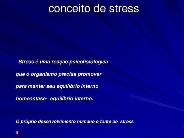 conceito de stress Stress é uma reação psicofisiologica que o organismo precisa promover para manter seu equilíbrio intern...