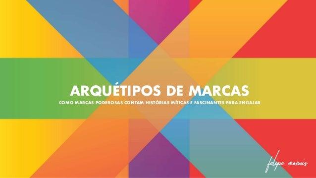 ARQUÉTIPOS DE MARCAS COMO MARCAS PODEROSAS CONTAM HISTÓRIAS MÍTICAS E FASCINANTES PARA ENGAJAR Felipe Morais