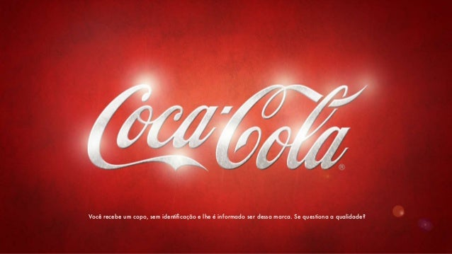 Você recebe um copo, sem identificação e lhe é informado ser dessa marca. Se questiona a qualidade?