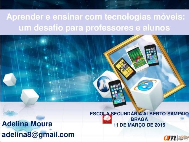 Aprender e ensinar com tecnologias móveis: um desafio para professores e alunos Adelina Moura adelina8@gmail.com ESCOLA SE...