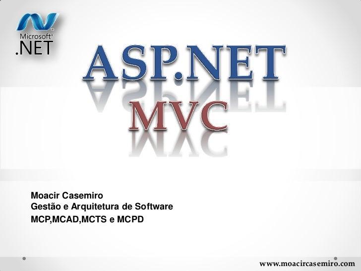 Moacir CasemiroGestão e Arquitetura de SoftwareMCP,MCAD,MCTS e MCPD                                   www.moacircasemiro.com