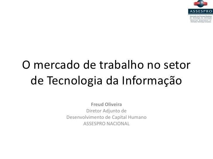 O mercado de trabalho no setor de Tecnologia da Informação                 Freud Oliveira               Diretor Adjunto de...