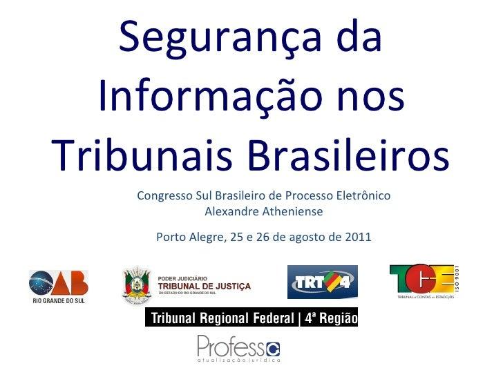 Segurança da Informação nos Tribunais Brasileiros Congresso Sul Brasileiro de Processo Eletrônico Alexandre Atheniense Por...