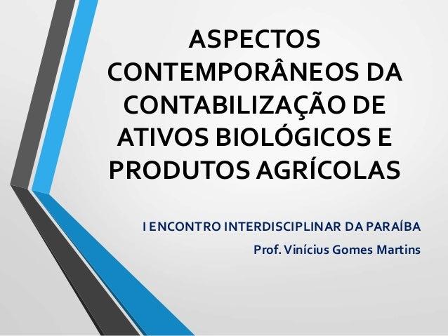 ASPECTOS CONTEMPORÂNEOS DA CONTABILIZAÇÃO DE ATIVOS BIOLÓGICOS E PRODUTOS AGRÍCOLAS I ENCONTRO INTERDISCIPLINAR DA PARAÍBA...