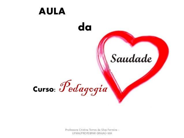 AULA da Curso: Pedagogia Professora Cristina Torres da Silva Ferreira - UFMA/PROFEBPAR GRAJAÚ-MA