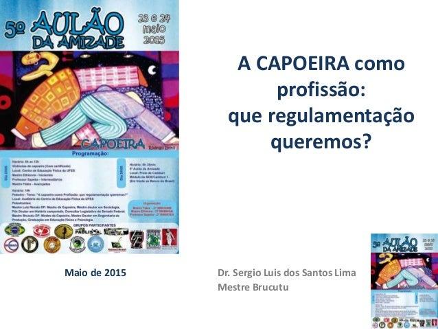 Maio de 2015 Dr. Sergio Luis dos Santos Lima Mestre Brucutu A CAPOEIRA como profissão: que regulamentação queremos?