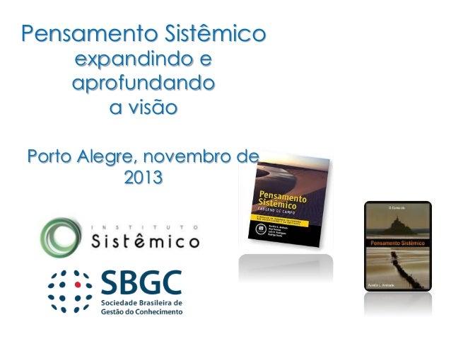 Pensamento Sistêmico expandindo e aprofundando a visão Porto Alegre, novembro de 2013