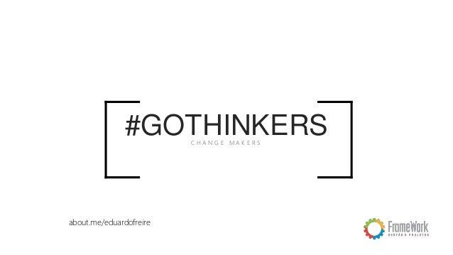 #GOTHINKERSC H A N G E M A K E R S about.me/eduardofreire