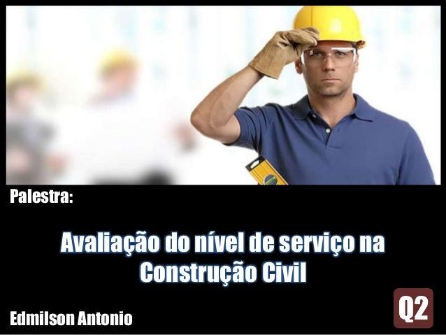 Palestra: Avaliação do nível de serviço na Construção Civil Edmilson Antonio
